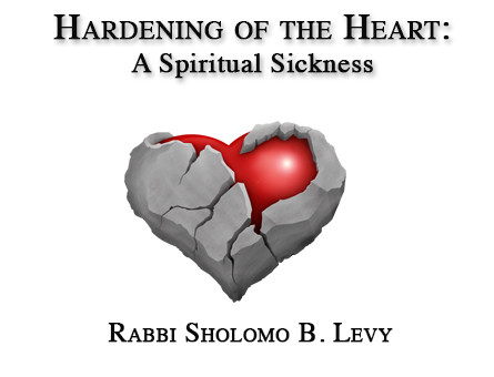 Hardening of the Heart: A Spiritual Sickness   By Rabbi Sholomo Ben Levy