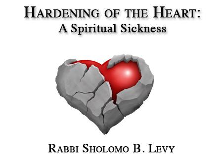 Hardening of the Heart: A Spiritual Sickness   By Rabbi Sholomo Ben Levy